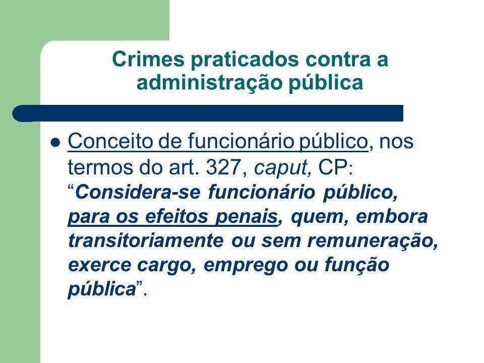 Crimes praticados contra a administração pública Conceito de funcionário público, nos termos do art. 327, caput, CP :Considera-se funcionário público,