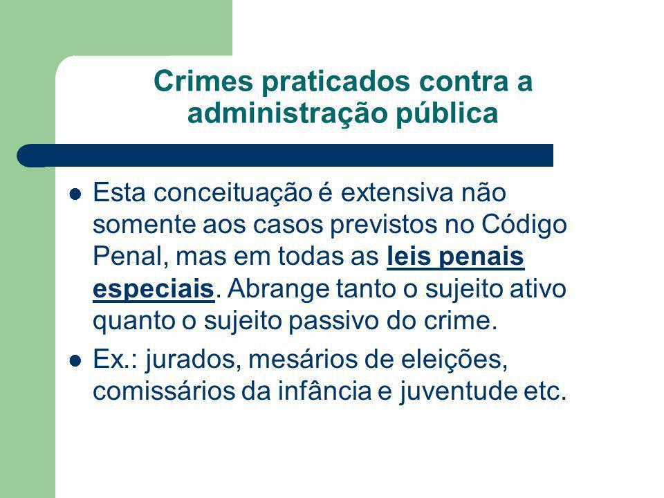 Crimes praticados contra a administração pública Esta conceituação é extensiva não somente aos casos previstos no Código Penal, mas em todas as leis p
