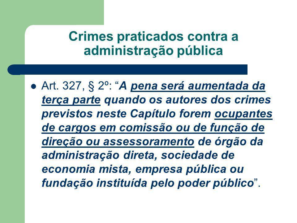 Crimes praticados contra a administração pública Art. 327, § 2º: A pena será aumentada da terça parte quando os autores dos crimes previstos neste Cap