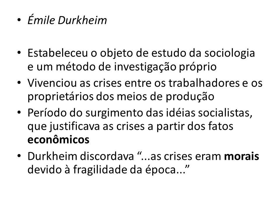 Émile Durkheim Estabeleceu o objeto de estudo da sociologia e um método de investigação próprio Vivenciou as crises entre os trabalhadores e os proprietários dos meios de produção Período do surgimento das idéias socialistas, que justificava as crises a partir dos fatos econômicos Durkheim discordava...as crises eram morais devido à fragilidade da época...