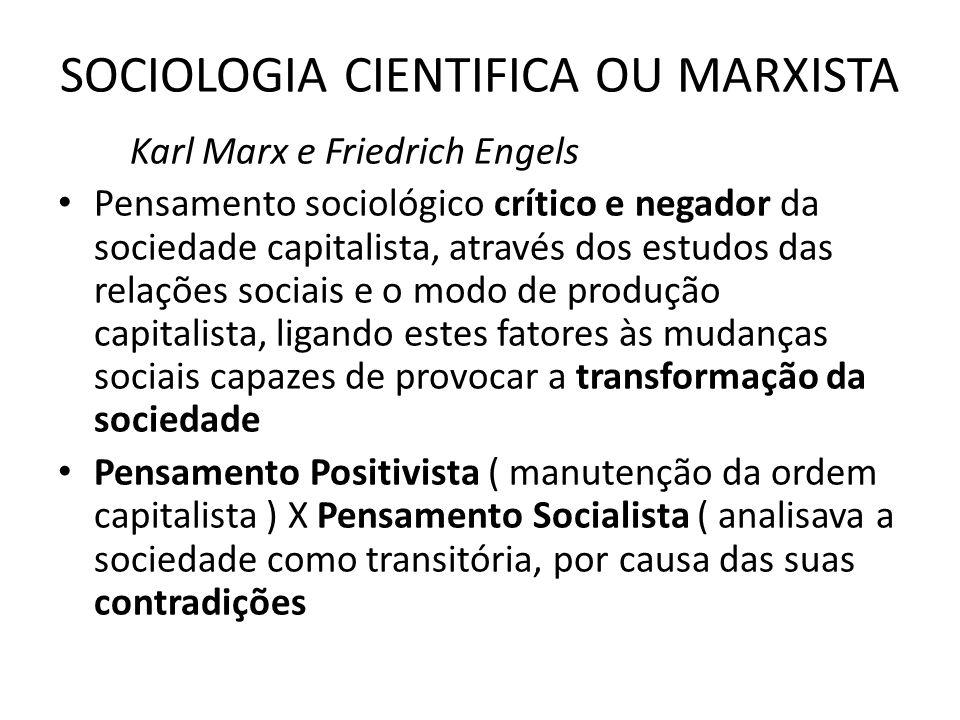 SOCIOLOGIA CIENTIFICA OU MARXISTA Karl Marx e Friedrich Engels Pensamento sociológico crítico e negador da sociedade capitalista, através dos estudos das relações sociais e o modo de produção capitalista, ligando estes fatores às mudanças sociais capazes de provocar a transformação da sociedade Pensamento Positivista ( manutenção da ordem capitalista ) X Pensamento Socialista ( analisava a sociedade como transitória, por causa das suas contradições