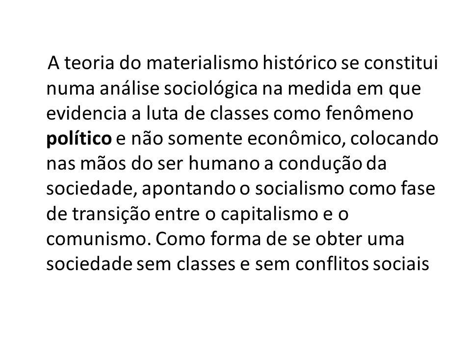 A teoria do materialismo histórico se constitui numa análise sociológica na medida em que evidencia a luta de classes como fenômeno político e não somente econômico, colocando nas mãos do ser humano a condução da sociedade, apontando o socialismo como fase de transição entre o capitalismo e o comunismo.