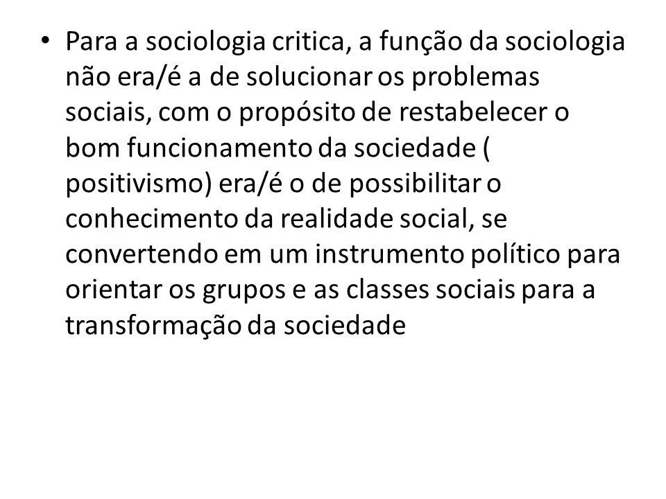 Para a sociologia critica, a função da sociologia não era/é a de solucionar os problemas sociais, com o propósito de restabelecer o bom funcionamento da sociedade ( positivismo) era/é o de possibilitar o conhecimento da realidade social, se convertendo em um instrumento político para orientar os grupos e as classes sociais para a transformação da sociedade