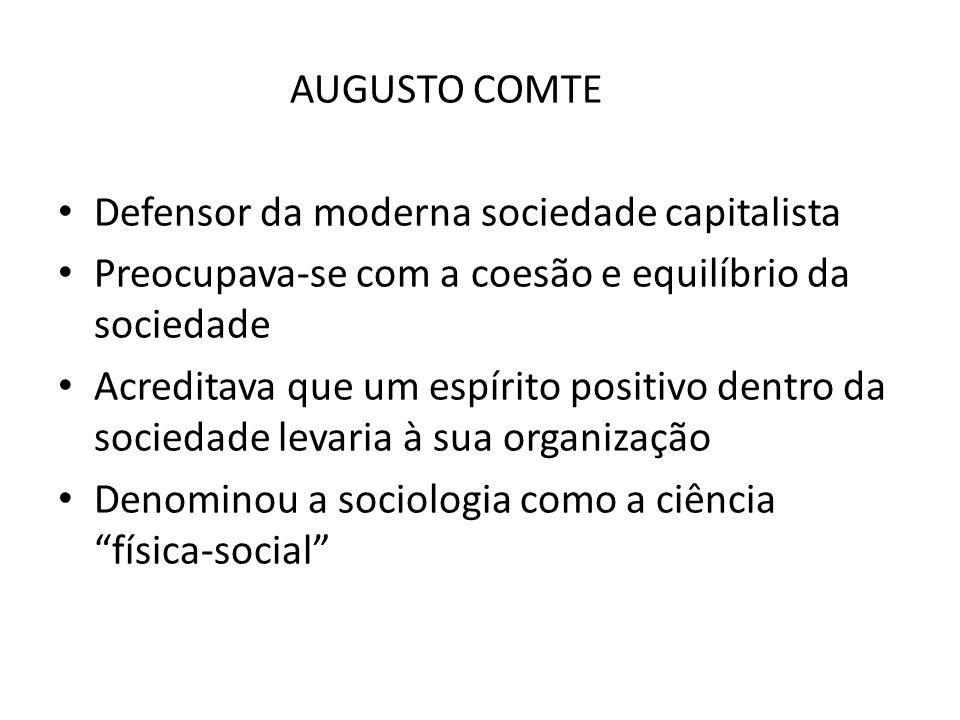 AUGUSTO COMTE Defensor da moderna sociedade capitalista Preocupava-se com a coesão e equilíbrio da sociedade Acreditava que um espírito positivo dentro da sociedade levaria à sua organização Denominou a sociologia como a ciência física-social