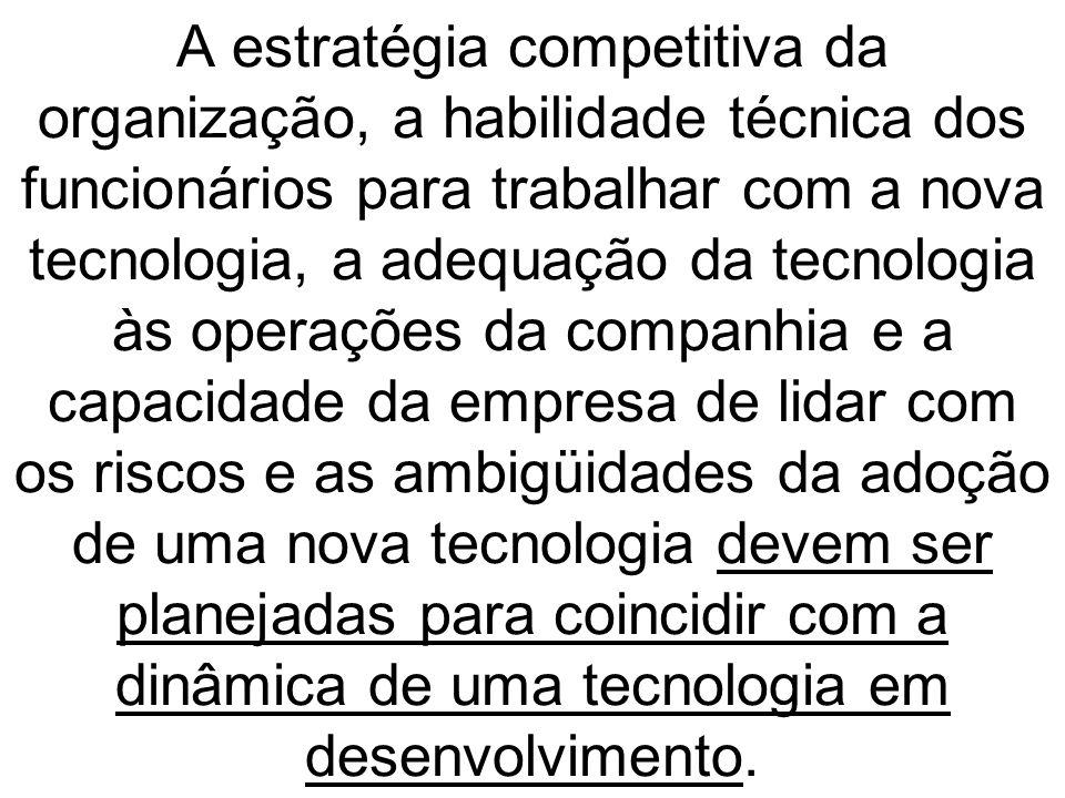 A estratégia competitiva da organização, a habilidade técnica dos funcionários para trabalhar com a nova tecnologia, a adequação da tecnologia às oper