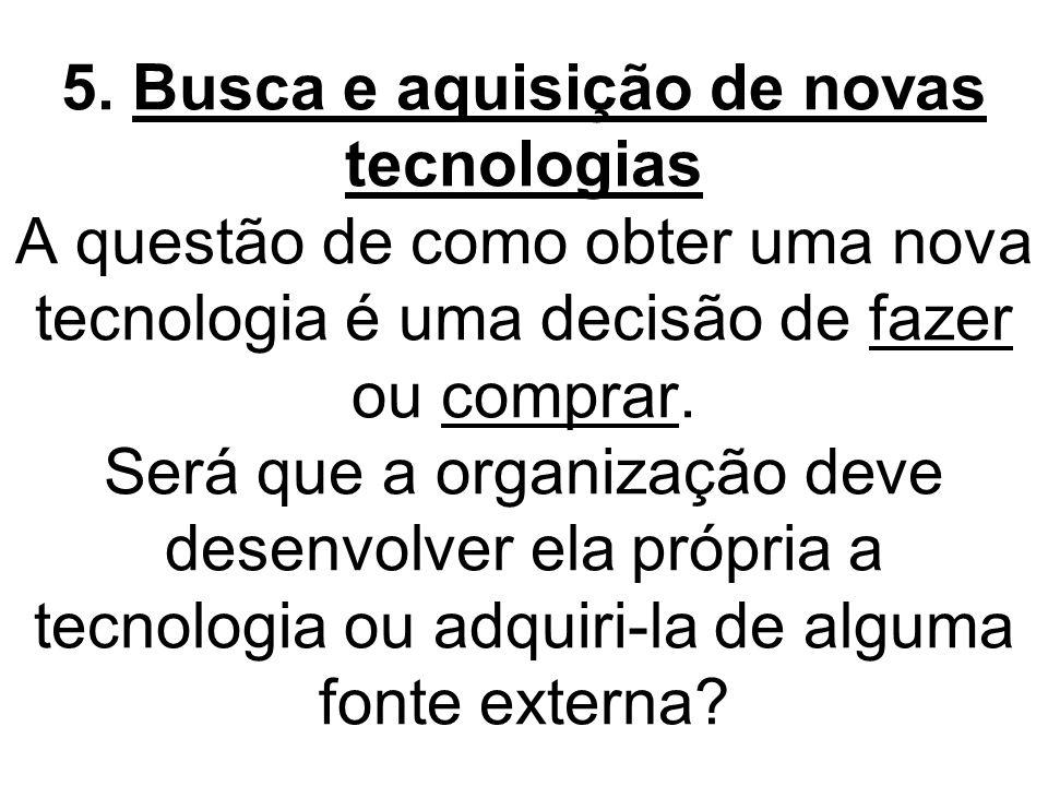 5. Busca e aquisição de novas tecnologias A questão de como obter uma nova tecnologia é uma decisão de fazer ou comprar. Será que a organização deve d