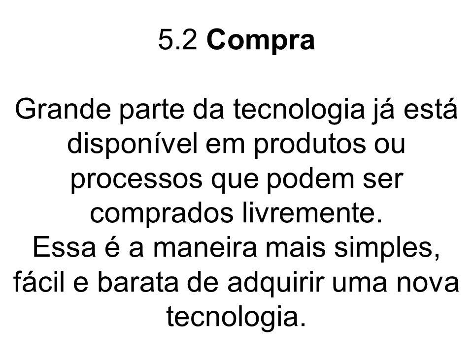 5.2 Compra Grande parte da tecnologia já está disponível em produtos ou processos que podem ser comprados livremente. Essa é a maneira mais simples, f