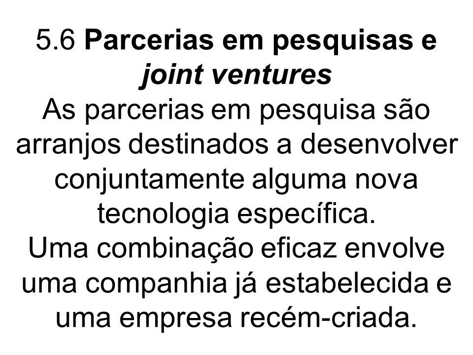 5.6 Parcerias em pesquisas e joint ventures As parcerias em pesquisa são arranjos destinados a desenvolver conjuntamente alguma nova tecnologia especí