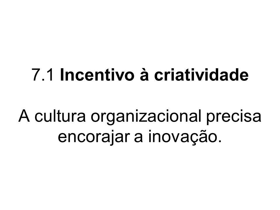 7.1 Incentivo à criatividade A cultura organizacional precisa encorajar a inovação.