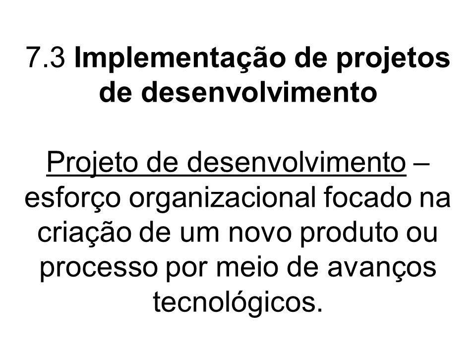 7.3 Implementação de projetos de desenvolvimento Projeto de desenvolvimento – esforço organizacional focado na criação de um novo produto ou processo
