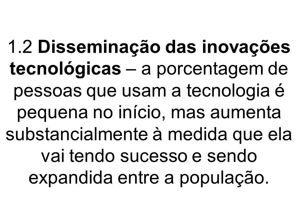 1.2 Disseminação das inovações tecnológicas – a porcentagem de pessoas que usam a tecnologia é pequena no início, mas aumenta substancialmente à medid
