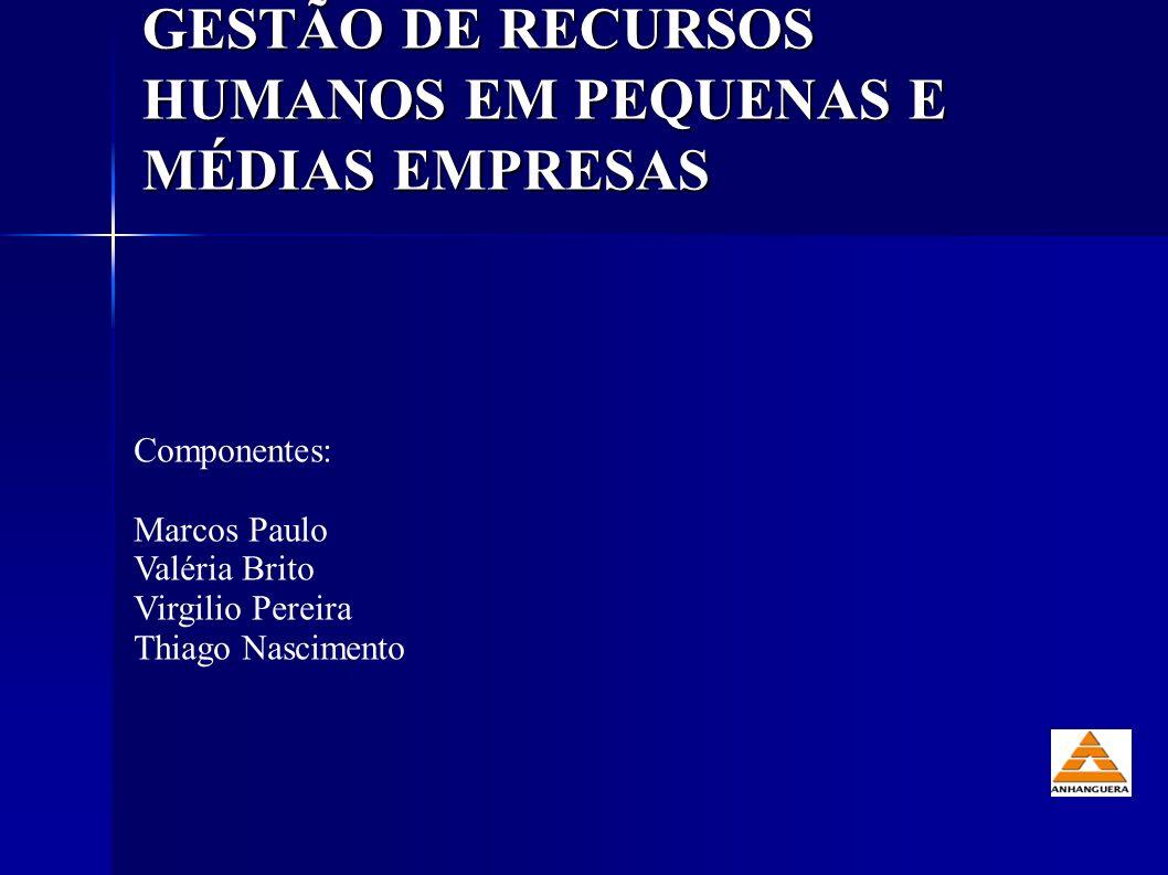 GESTÃO DE RECURSOS HUMANOS EM PEQUENAS E MÉDIAS EMPRESAS Componentes: Marcos Paulo Valéria Brito Virgilio Pereira Thiago Nascimento