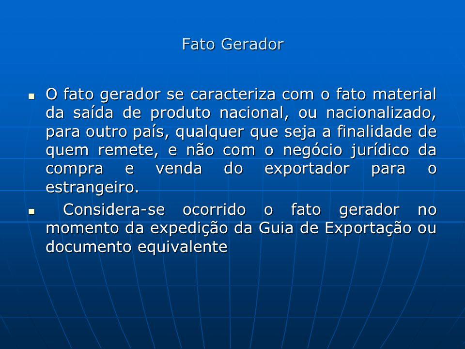 Fato Gerador O fato gerador se caracteriza com o fato material da saída de produto nacional, ou nacionalizado, para outro país, qualquer que seja a fi