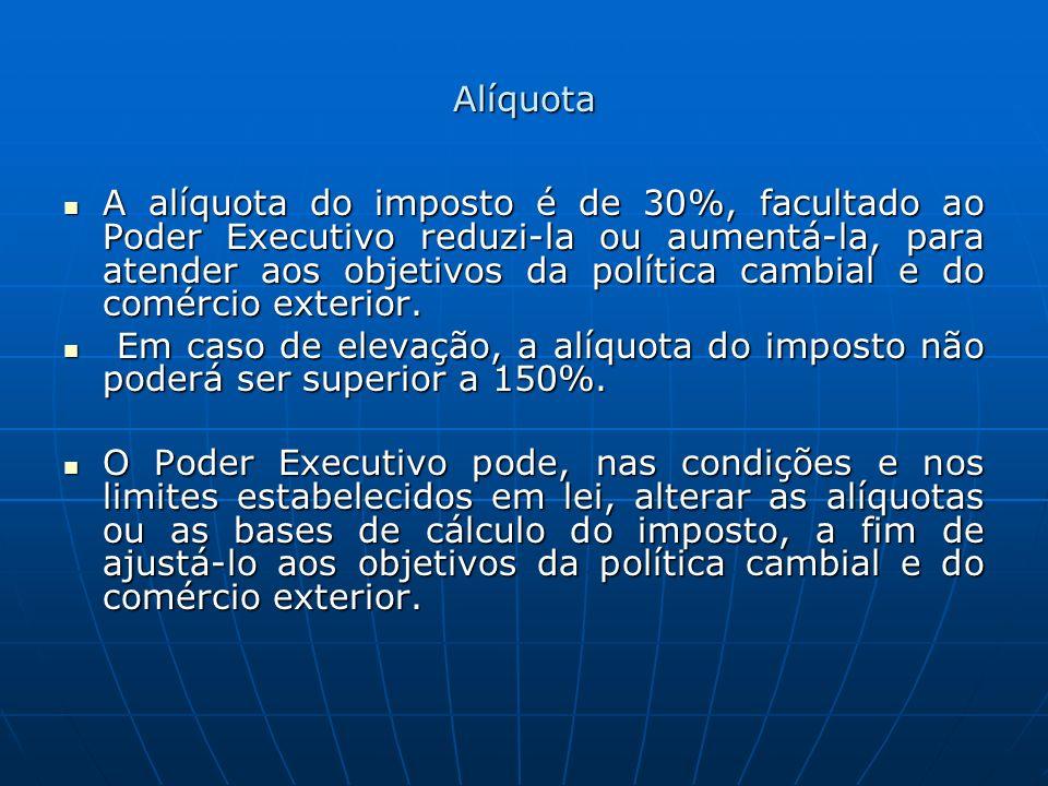 Alíquota A alíquota do imposto é de 30%, facultado ao Poder Executivo reduzi-la ou aumentá-la, para atender aos objetivos da política cambial e do com