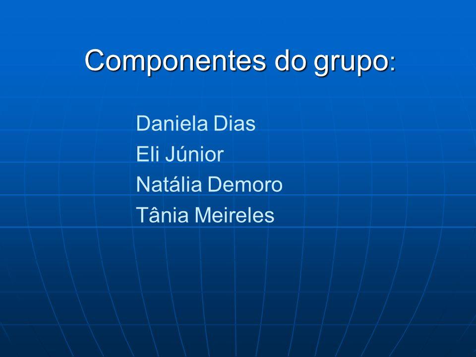 Componentes do grupo : Daniela Dias Eli Júnior Natália Demoro Tânia Meireles