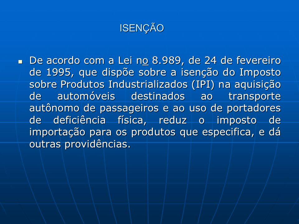 ISENÇÃO De acordo com a Lei no 8.989, de 24 de fevereiro de 1995, que dispõe sobre a isenção do Imposto sobre Produtos Industrializados (IPI) na aquis