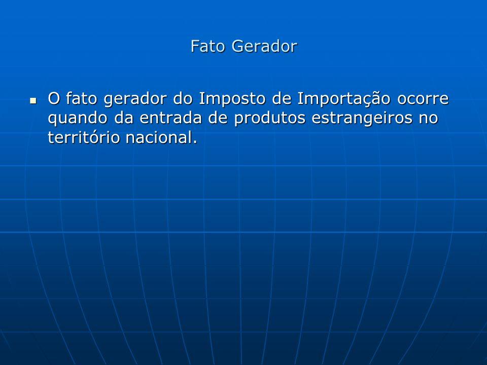 Fato Gerador O fato gerador do Imposto de Importação ocorre quando da entrada de produtos estrangeiros no território nacional. O fato gerador do Impos