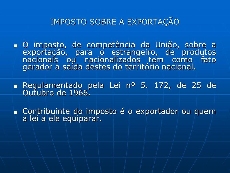 IMPOSTO SOBRE A EXPORTAÇÃO O imposto, de competência da União, sobre a exportação, para o estrangeiro, de produtos nacionais ou nacionalizados tem com