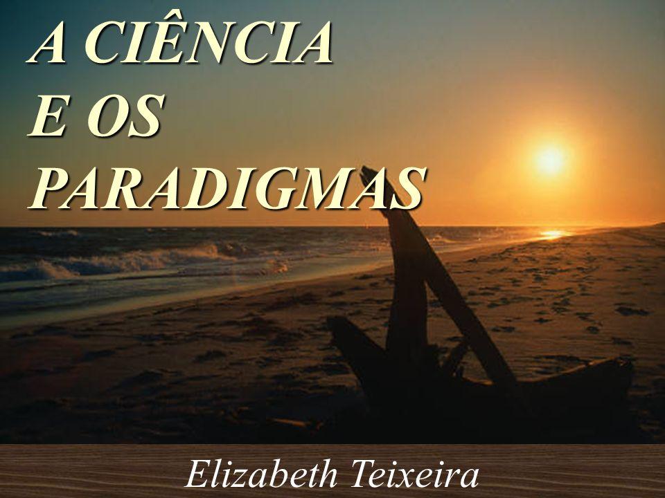 A CIÊNCIA E OS PARADIGMAS Elizabeth Teixeira