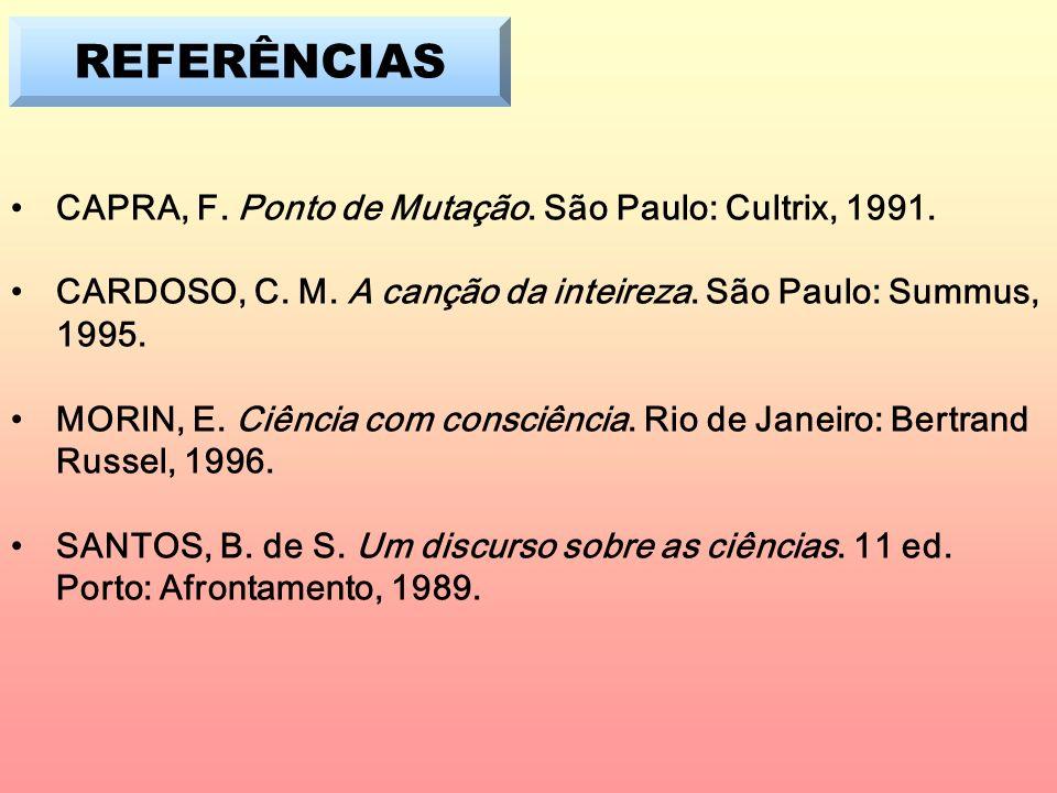REFERÊNCIAS CAPRA, F. Ponto de Mutação. São Paulo: Cultrix, 1991. CARDOSO, C. M. A canção da inteireza. São Paulo: Summus, 1995. MORIN, E. Ciência com