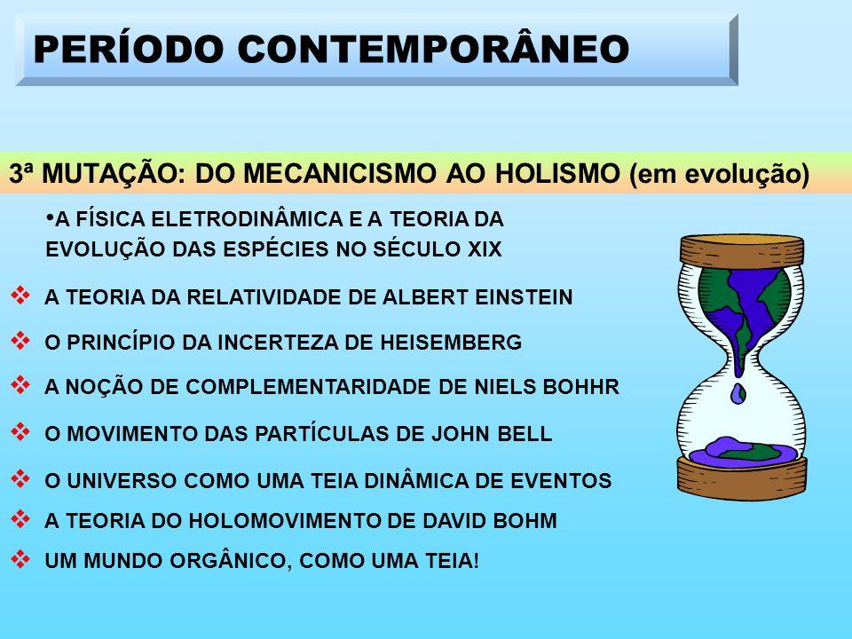 3ª MUTAÇÃO: DO MECANICISMO AO HOLISMO (em evolução) A FÍSICA ELETRODINÂMICA E A TEORIA DA EVOLUÇÃO DAS ESPÉCIES NO SÉCULO XIX A TEORIA DA RELATIVIDADE