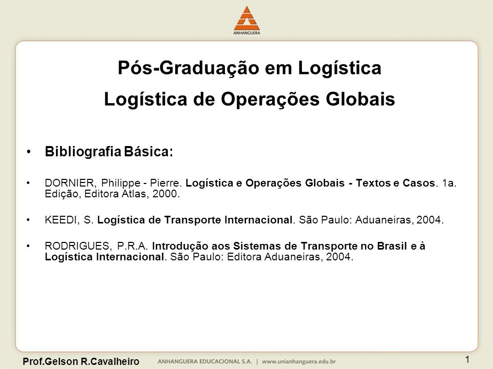 Prof.Gelson R.Cavalheiro 1 Pós-Graduação em Logística Logística de Operações Globais Bibliografia Básica: DORNIER, Philippe - Pierre. Logística e Oper