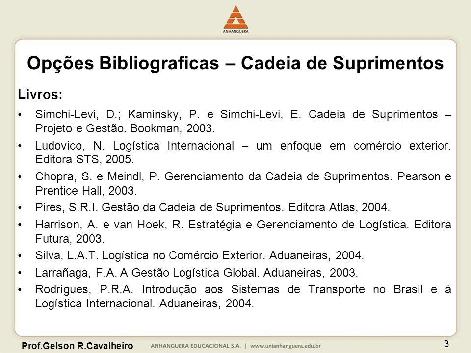Prof.Gelson R.Cavalheiro 3 Livros: Simchi-Levi, D.; Kaminsky, P. e Simchi-Levi, E. Cadeia de Suprimentos – Projeto e Gestão. Bookman, 2003. Ludovico,