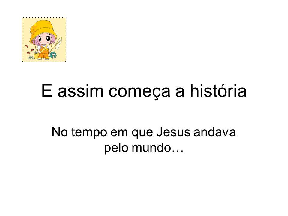 E assim começa a história No tempo em que Jesus andava pelo mundo…