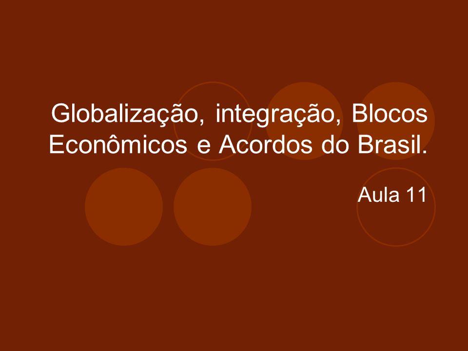 Globalização, integração, Blocos Econômicos e Acordos do Brasil. Aula 11