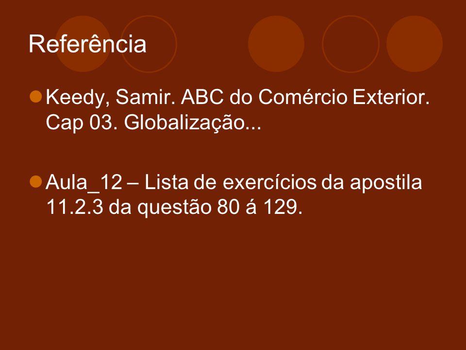 Referência Keedy, Samir. ABC do Comércio Exterior. Cap 03. Globalização... Aula_12 – Lista de exercícios da apostila 11.2.3 da questão 80 á 129.
