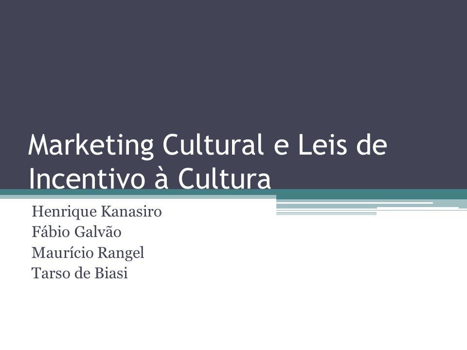 Marketing Cultural e Leis de Incentivo à Cultura Henrique Kanasiro Fábio Galvão Maurício Rangel Tarso de Biasi