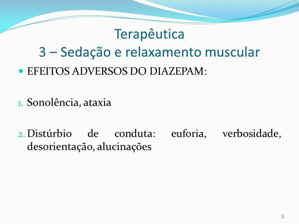 Terapêutica 3 – Sedação e relaxamento muscular EFEITOS ADVERSOS DO DIAZEPAM: 1. Sonolência, ataxia 2. Distúrbio de conduta: euforia, verbosidade, deso