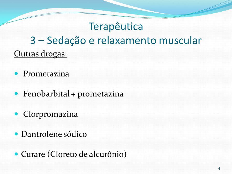 Terapêutica 3 – Sedação e relaxamento muscular Outras drogas: Prometazina Fenobarbital + prometazina Clorpromazina Dantrolene sódico Curare (Cloreto d