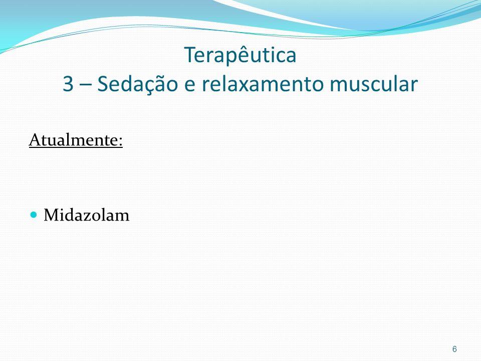 Terapêutica 3 – Sedação e relaxamento muscular Atualmente: Midazolam 6
