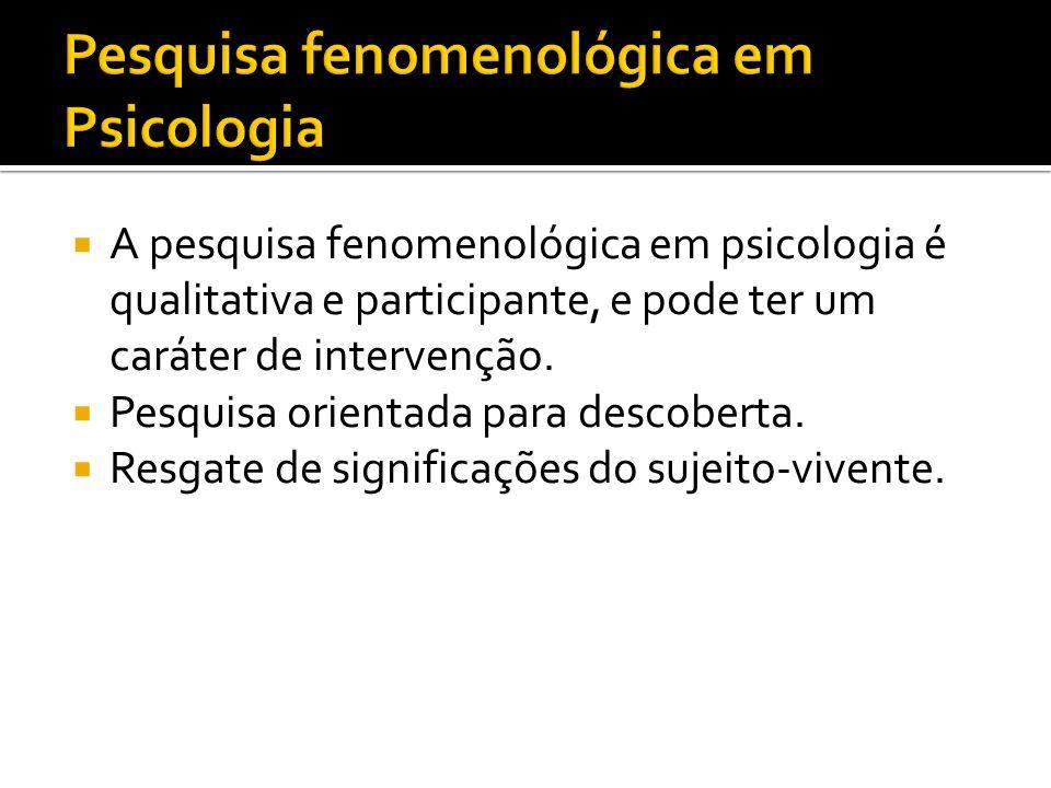 A pesquisa fenomenológica em psicologia é qualitativa e participante, e pode ter um caráter de intervenção. Pesquisa orientada para descoberta. Resgat