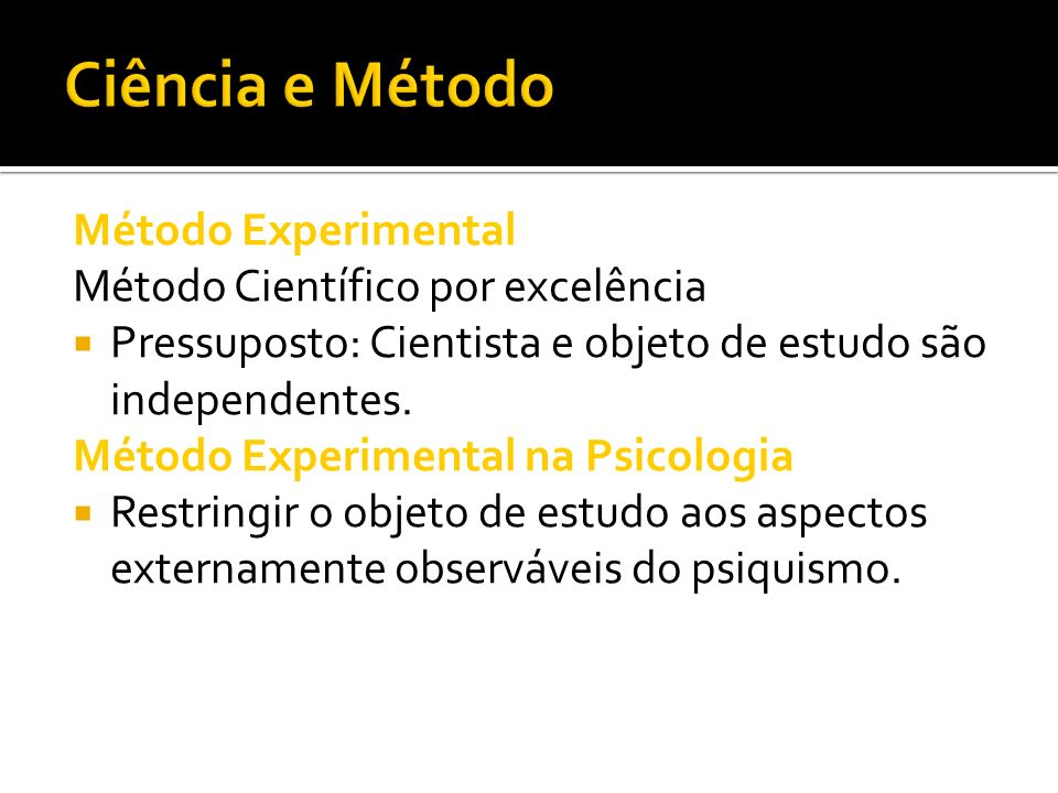 Método Experimental Método Científico por excelência Pressuposto: Cientista e objeto de estudo são independentes. Método Experimental na Psicologia Re
