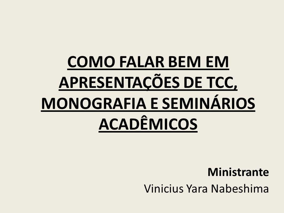 COMO FALAR BEM EM APRESENTAÇÕES DE TCC, MONOGRAFIA E SEMINÁRIOS ACADÊMICOS Ministrante Vinicius Yara Nabeshima