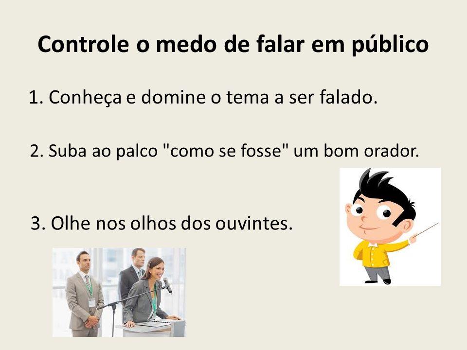 Controle o medo de falar em público 1. Conheça e domine o tema a ser falado. 2. Suba ao palco