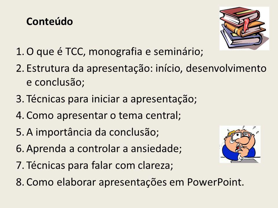 Conteúdo 1.O que é TCC, monografia e seminário; 2.Estrutura da apresentação: início, desenvolvimento e conclusão; 3.Técnicas para iniciar a apresentaç