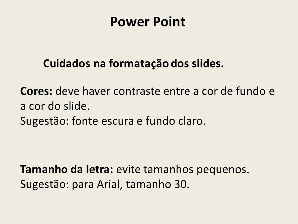 Power Point Cuidados na formatação dos slides. Cores: deve haver contraste entre a cor de fundo e a cor do slide. Sugestão: fonte escura e fundo claro
