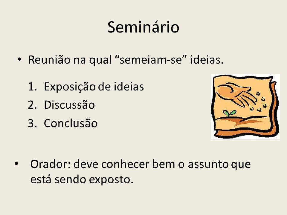Seminário Reunião na qual semeiam-se ideias. 1.Exposição de ideias 2.Discussão 3.Conclusão Orador: deve conhecer bem o assunto que está sendo exposto.