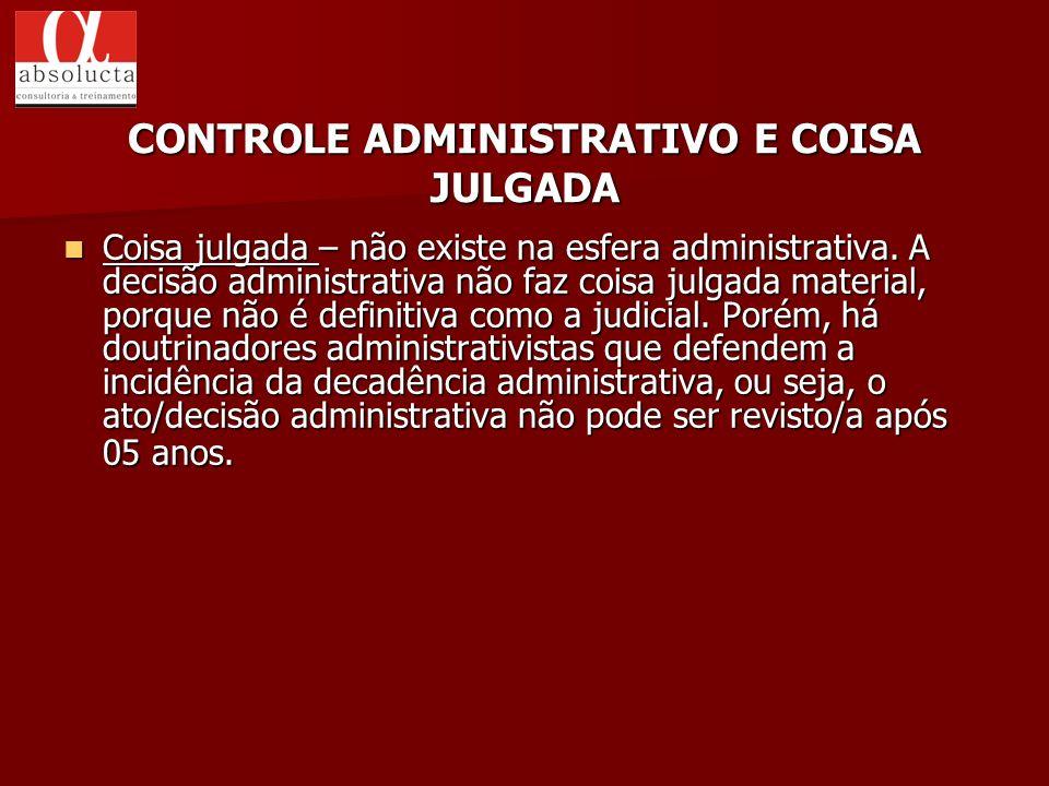 Coisa julgada – não existe na esfera administrativa. A decisão administrativa não faz coisa julgada material, porque não é definitiva como a judicial.