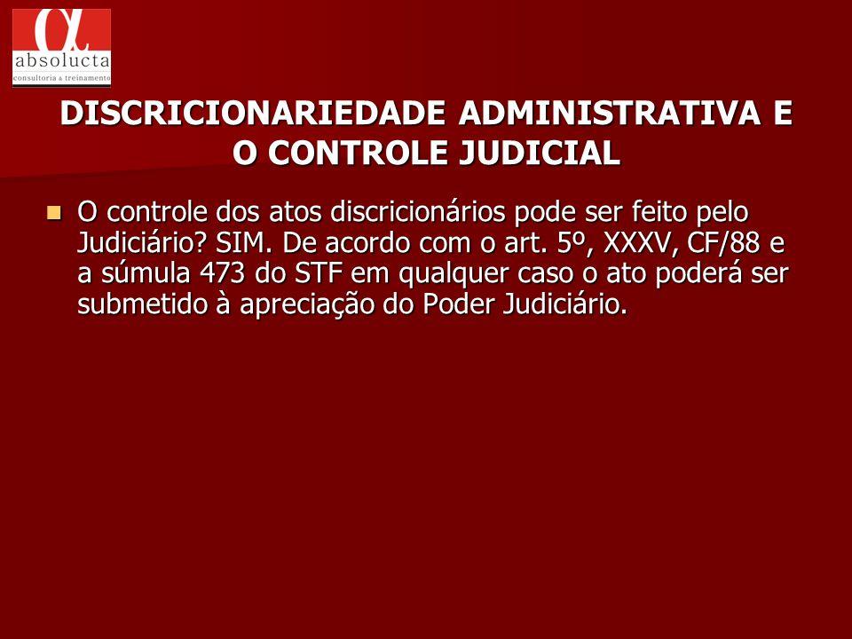 O controle dos atos discricionários pode ser feito pelo Judiciário? SIM. De acordo com o art. 5º, XXXV, CF/88 e a súmula 473 do STF em qualquer caso o