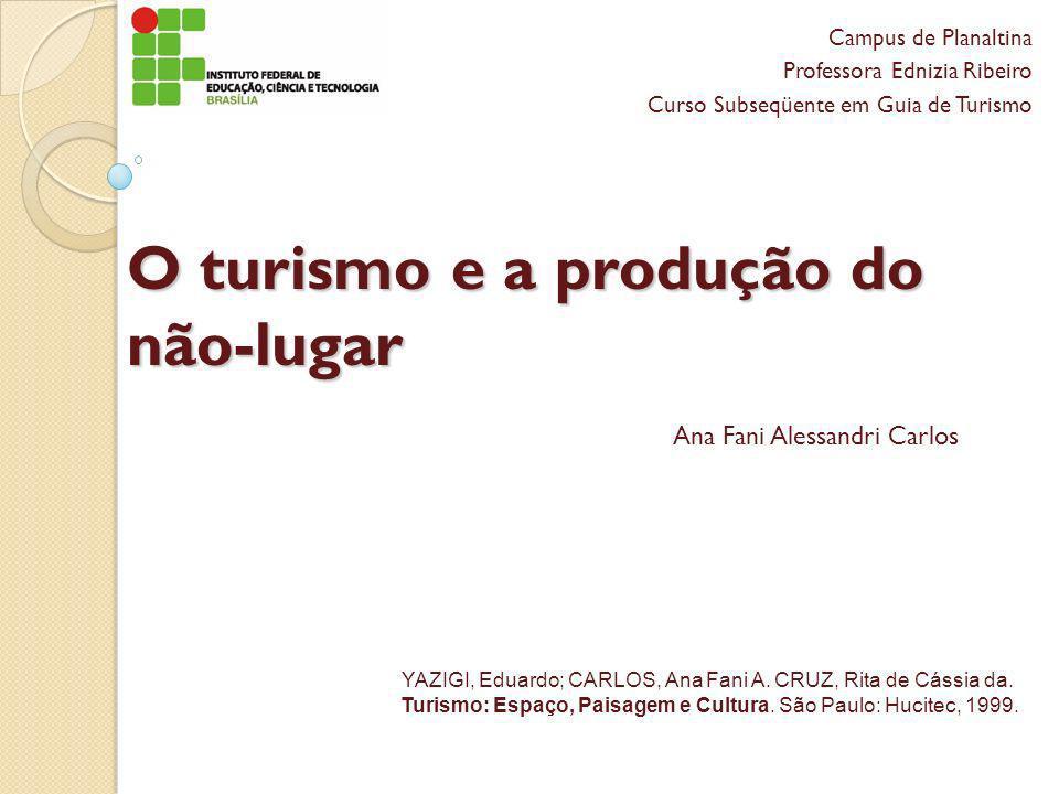 O turismo e a produção do não-lugar Campus de Planaltina Professora Ednizia Ribeiro Curso Subseqüente em Guia de Turismo Ana Fani Alessandri Carlos YA