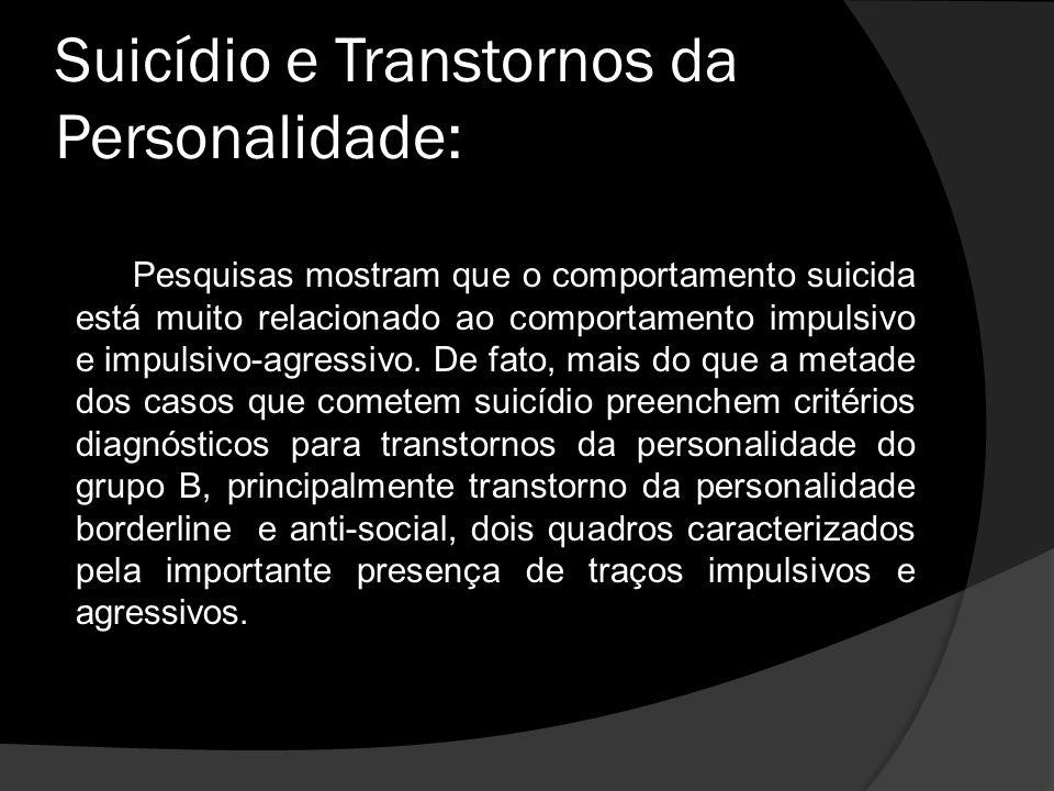 Suicídio e Transtornos da Personalidade: Pesquisas mostram que o comportamento suicida está muito relacionado ao comportamento impulsivo e impulsivo-agressivo.