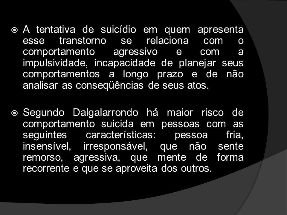 A tentativa de suicídio em quem apresenta esse transtorno se relaciona com o comportamento agressivo e com a impulsividade, incapacidade de planejar seus comportamentos a longo prazo e de não analisar as conseqüências de seus atos.