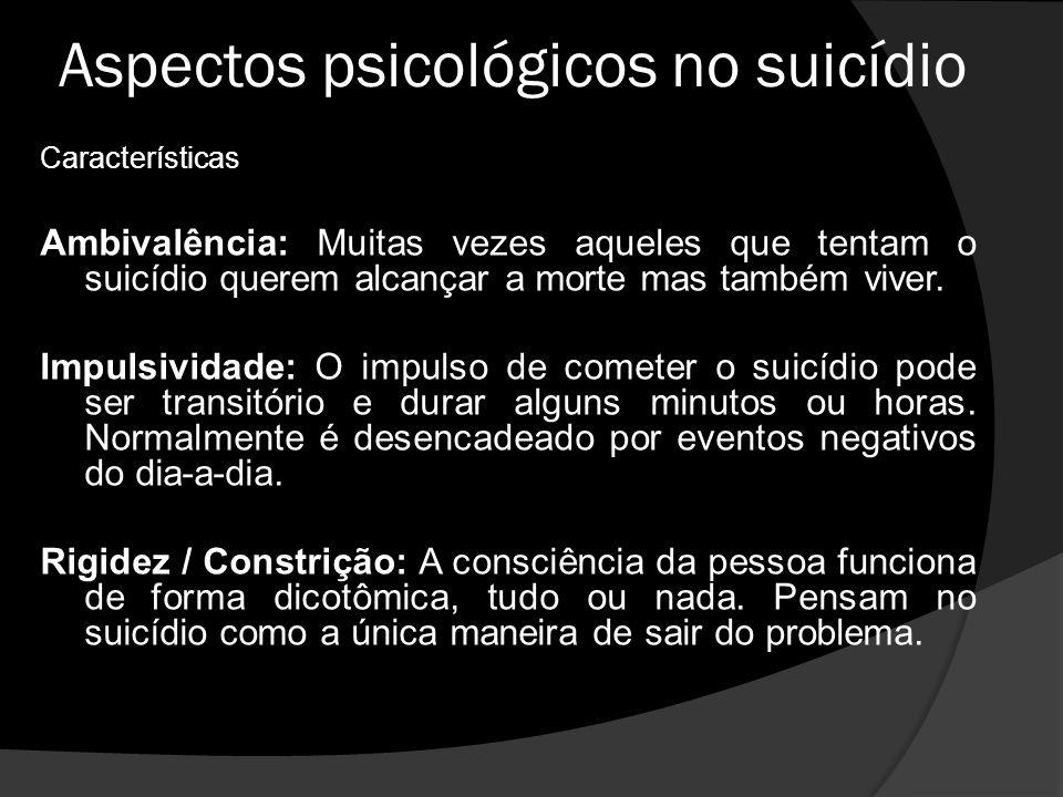Aspectos psicológicos no suicídio Características Ambivalência: Muitas vezes aqueles que tentam o suicídio querem alcançar a morte mas também viver.