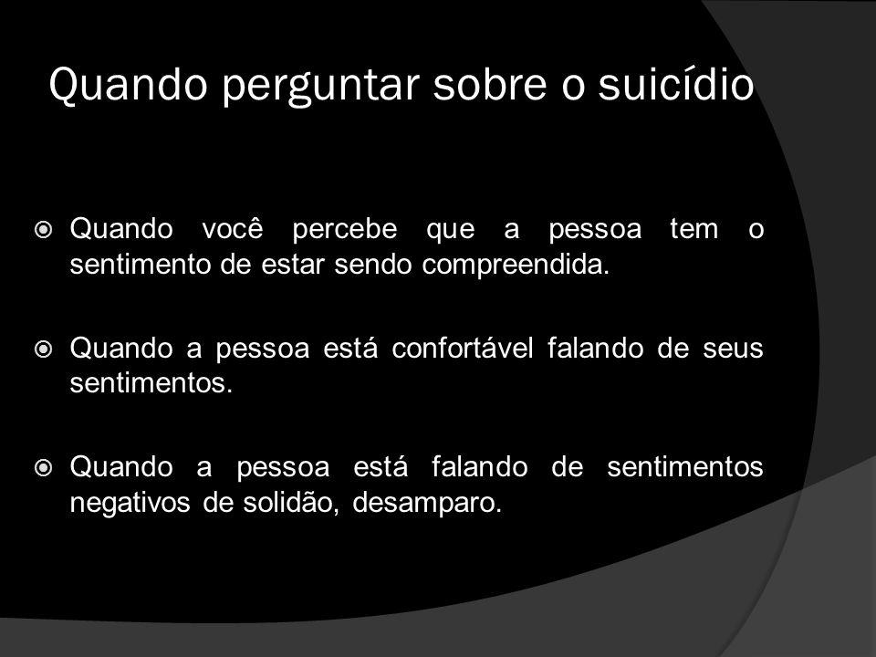 Quando perguntar sobre o suicídio Quando você percebe que a pessoa tem o sentimento de estar sendo compreendida.