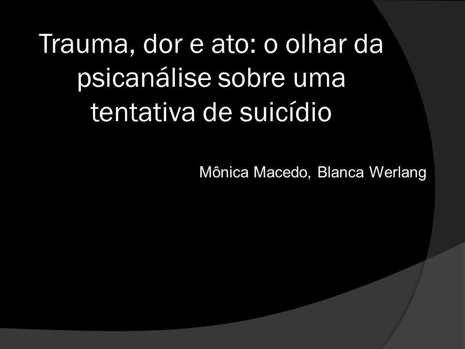 Trauma, dor e ato: o olhar da psicanálise sobre uma tentativa de suicídio Mônica Macedo, Blanca Werlang