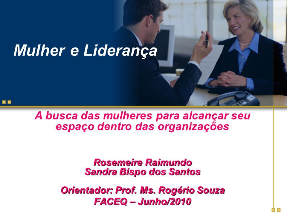 Mulher e Liderança Rosemeire Raimundo Sandra Bispo dos Santos Orientador: Prof. Ms. Rogério Souza FACEQ – Junho/2010 A busca das mulheres para alcança